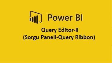 Power BI Query Editor-II (Sorgu Paneli-Query Ribbon)